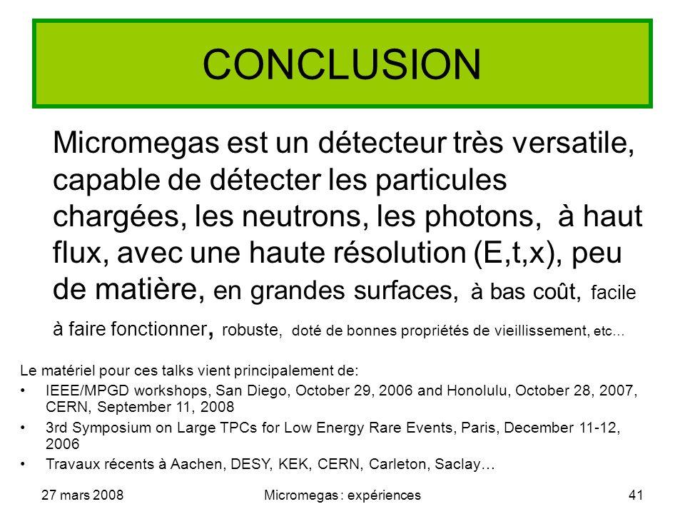 27 mars 2008Micromegas : expériences41 CONCLUSION Micromegas est un détecteur très versatile, capable de détecter les particules chargées, les neutrons, les photons, à haut flux, avec une haute résolution (E,t,x), peu de matière, en grandes surfaces, à bas coût, facile à faire fonctionner, robuste, doté de bonnes propriétés de vieillissement, etc… Le matériel pour ces talks vient principalement de: IEEE/MPGD workshops, San Diego, October 29, 2006 and Honolulu, October 28, 2007, CERN, September 11, 2008 3rd Symposium on Large TPCs for Low Energy Rare Events, Paris, December 11-12, 2006 Travaux récents à Aachen, DESY, KEK, CERN, Carleton, Saclay…
