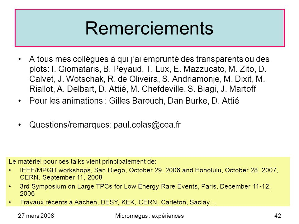 27 mars 2008Micromegas : expériences42 Remerciements A tous mes collègues à qui jai emprunté des transparents ou des plots: I.