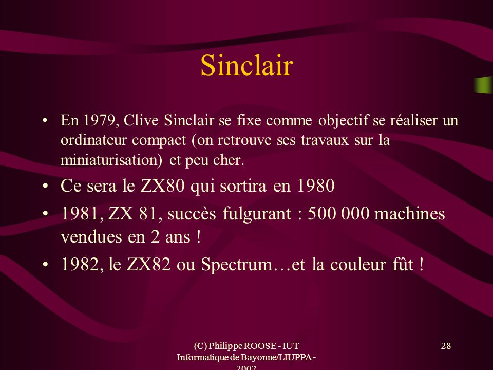 (C) Philippe ROOSE - IUT Informatique de Bayonne/LIUPPA - 2002 28 Sinclair En 1979, Clive Sinclair se fixe comme objectif se réaliser un ordinateur co