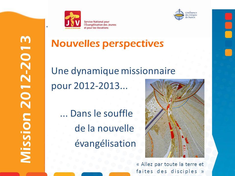 Nouvelles perspectives Mission 2012-2013 « Allez par toute la terre et faites des disciples » Une dynamique missionnaire pour 2012-2013...... Dans le