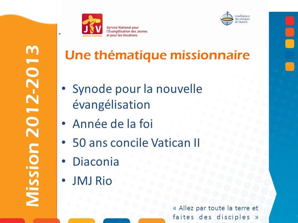 Une thématique missionnaire Mission 2012-2013 « Allez par toute la terre et faites des disciples » Synode pour la nouvelle évangélisation Année de la foi 50 ans concile Vatican II Diaconia JMJ Rio