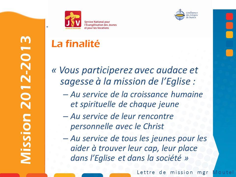 La finalité Mission 2012-2013 Lettre de mission mgr Moutel « Vous participerez avec audace et sagesse à la mission de lEglise : – Au service de la cro