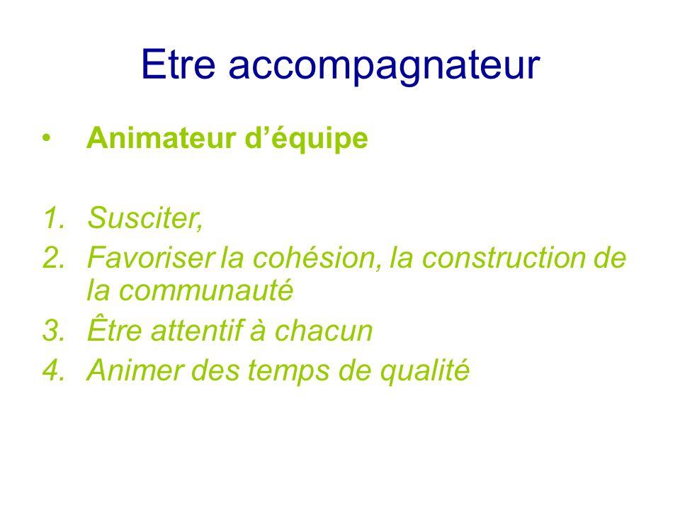 Etre accompagnateur Animateur déquipe 1.Susciter, 2.Favoriser la cohésion, la construction de la communauté 3.Être attentif à chacun 4.Animer des temp