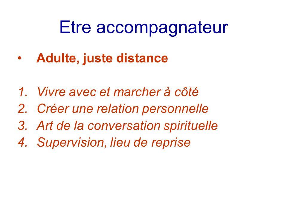 Etre accompagnateur Adulte, juste distance 1.Vivre avec et marcher à côté 2.Créer une relation personnelle 3.Art de la conversation spirituelle 4.Supe