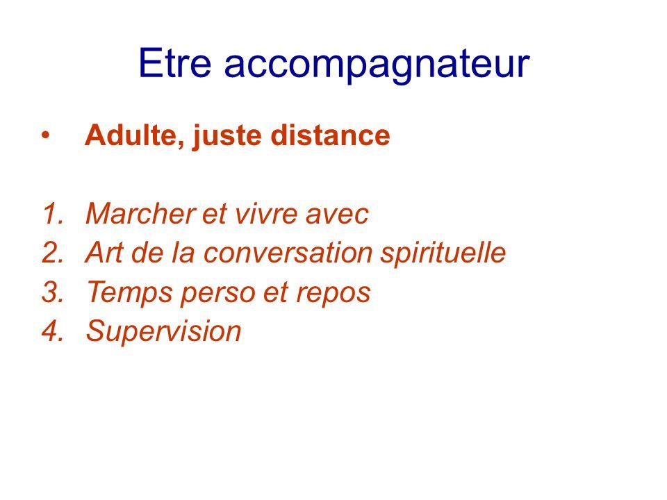 Etre accompagnateur Adulte, juste distance 1.Marcher et vivre avec 2.Art de la conversation spirituelle 3.Temps perso et repos 4.Supervision