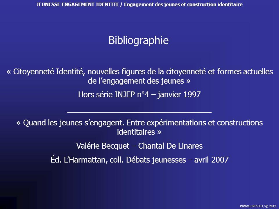 Bibliographie WWW.LIRES.EU / © 2012 JEUNESSE ENGAGEMENT IDENTITE / Engagement des jeunes et construction identitaire « Citoyenneté Identité, nouvelles figures de la citoyenneté et formes actuelles de lengagement des jeunes » Hors série INJEP n°4 – janvier 1997 __________________________________ « Quand les jeunes sengagent.