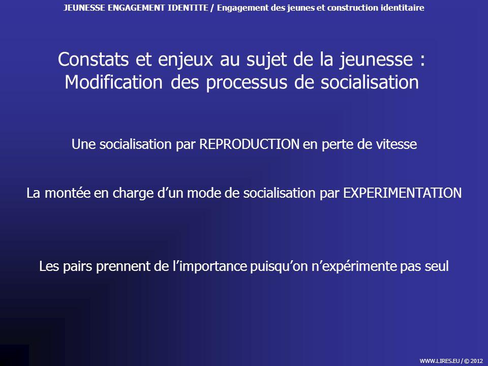 Constats et enjeux au sujet de la jeunesse : Modification des processus de socialisation WWW.LIRES.EU / © 2012 JEUNESSE ENGAGEMENT IDENTITE / Engageme