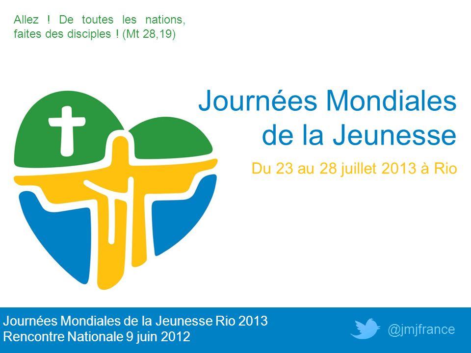 Allez ! De toutes les nations, faites des disciples ! (Mt 28,19) Journées Mondiales de la Jeunesse Du 23 au 28 juillet 2013 à Rio Journées Mondiales d