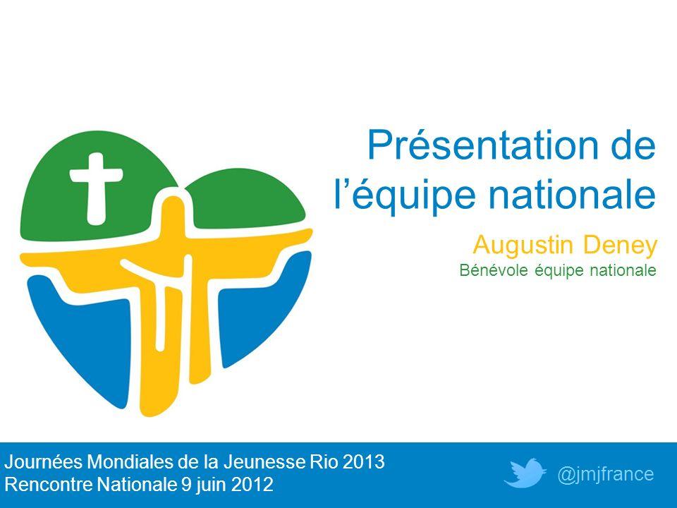 Présentation de léquipe nationale Journées Mondiales de la Jeunesse Rio 2013 Rencontre Nationale 9 juin 2012 @jmjfrance Augustin Deney Bénévole équipe