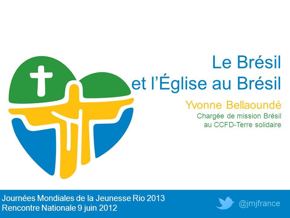 Le Brésil et lÉglise au Brésil Yvonne Bellaoundé Chargée de mission Brésil au CCFD-Terre solidaire Journées Mondiales de la Jeunesse Rio 2013 Rencontr