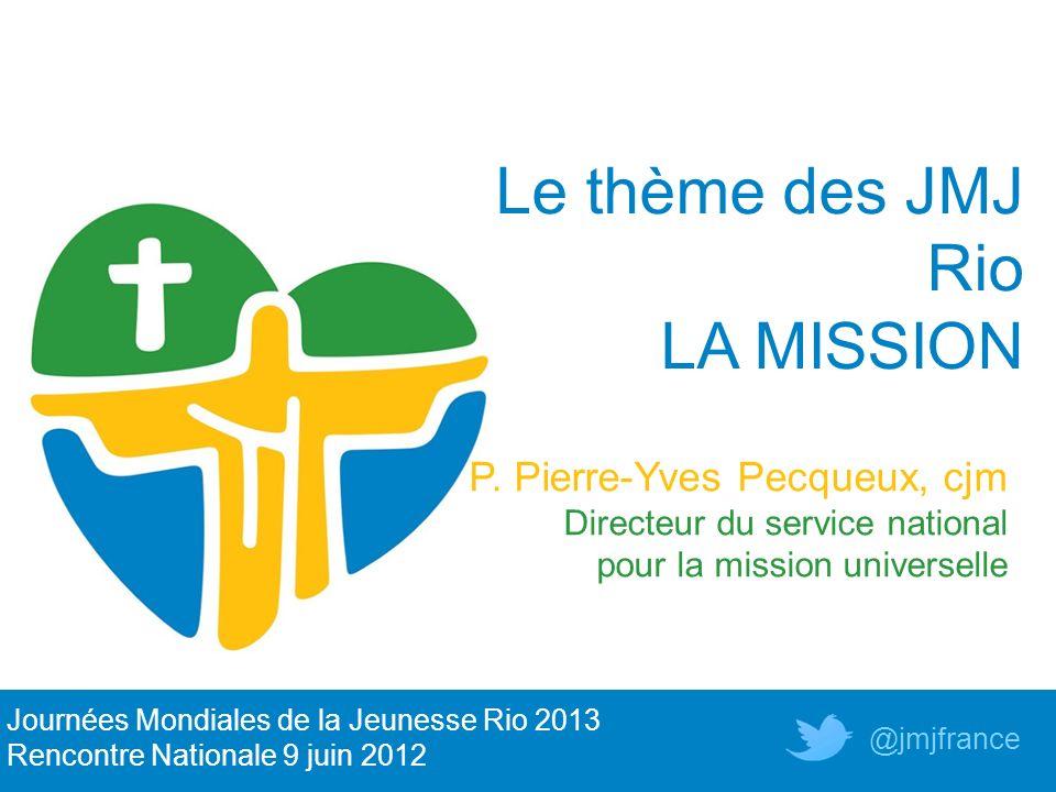 Le thème des JMJ Rio LA MISSION P. Pierre-Yves Pecqueux, cjm Directeur du service national pour la mission universelle Journées Mondiales de la Jeunes