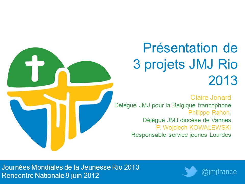 Présentation de 3 projets JMJ Rio 2013 Journées Mondiales de la Jeunesse Rio 2013 Rencontre Nationale 9 juin 2012 @jmjfrance Claire Jonard Délégué JMJ