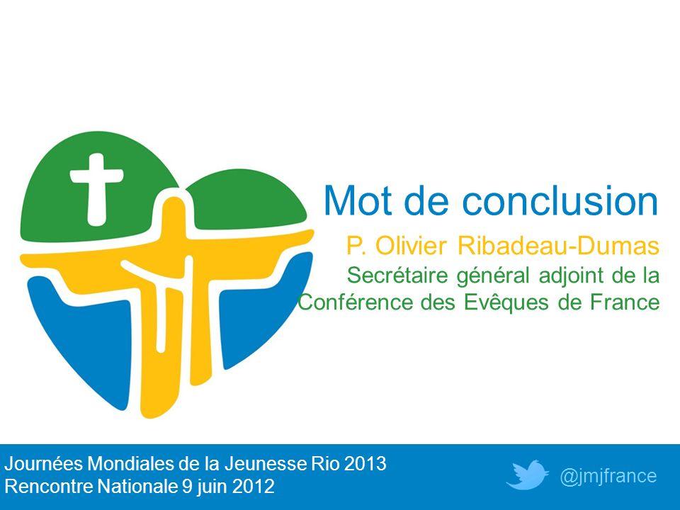 Mot de conclusion P. Olivier Ribadeau-Dumas Secrétaire général adjoint de la Conférence des Evêques de France Journées Mondiales de la Jeunesse Rio 20