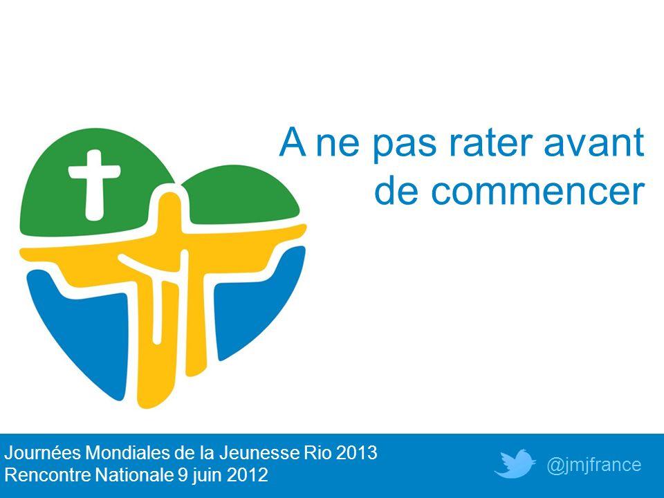 A ne pas rater avant de commencer Journées Mondiales de la Jeunesse Rio 2013 Rencontre Nationale 9 juin 2012 @jmjfrance