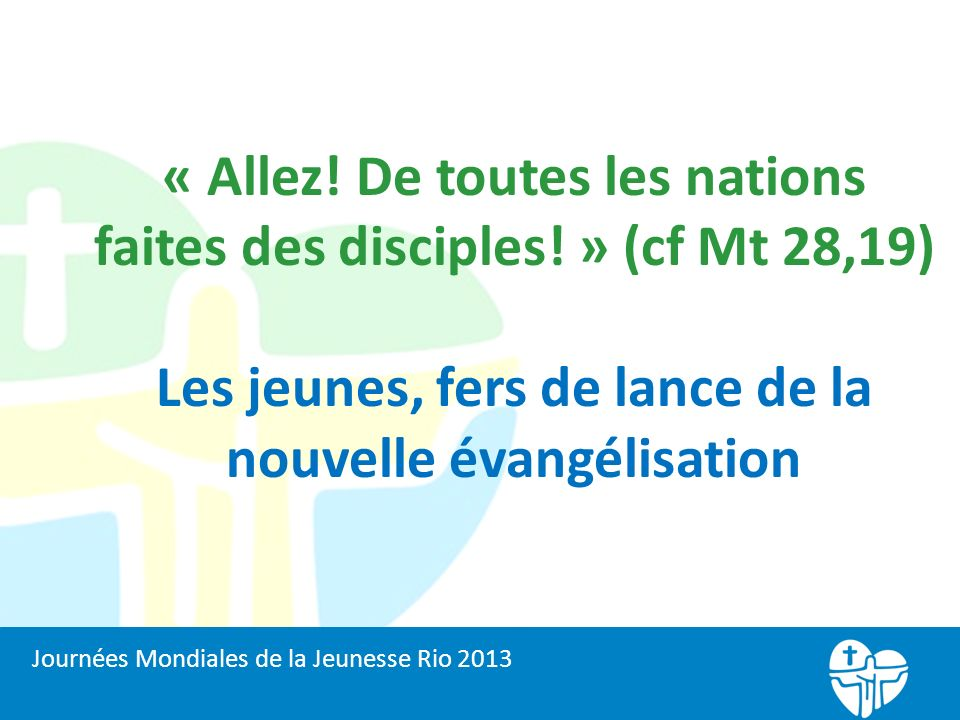 « Allez! De toutes les nations faites des disciples! » (cf Mt 28,19) Les jeunes, fers de lance de la nouvelle évangélisation Journées Mondiales de la
