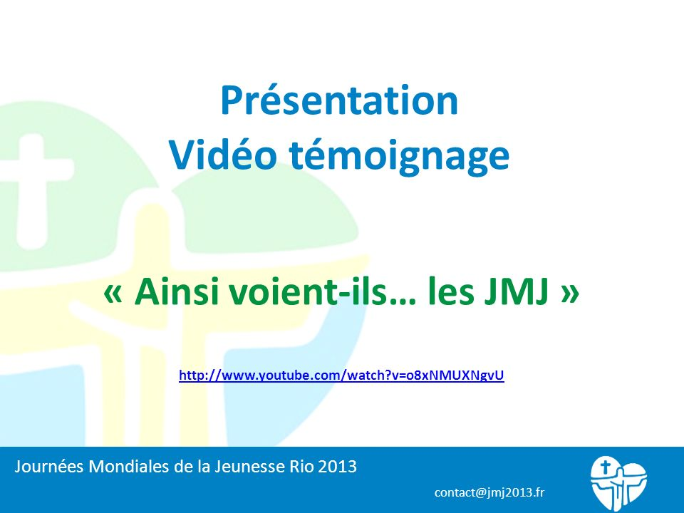 contact@jmj2013.fr Présentation Vidéo témoignage « Ainsi voient-ils… les JMJ » http://www.youtube.com/watch v=o8xNMUXNgvU Journées Mondiales de la Jeunesse Rio 2013