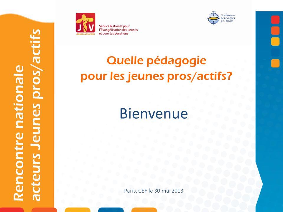 Quelle pédagogie pour les jeunes pros/actifs? Rencontre nationale acteurs Jeunes pros/actifs Bienvenue Paris, CEF le 30 mai 2013