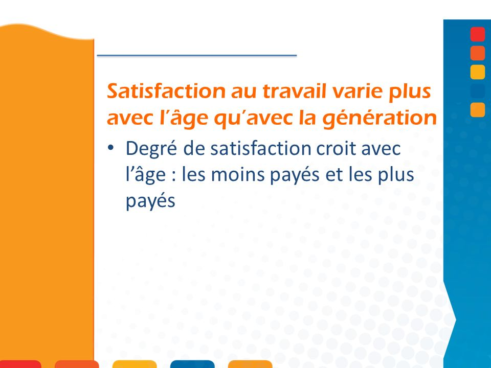 Satisfaction au travail varie plus avec lâge quavec la génération Degré de satisfaction croit avec lâge : les moins payés et les plus payés