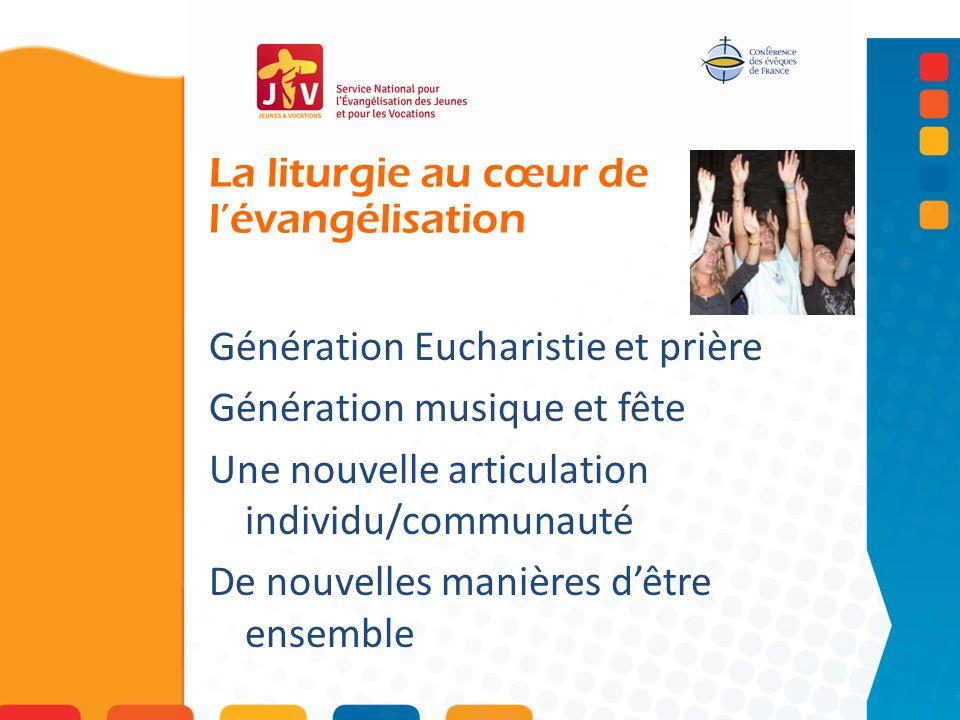La liturgie au cœur de lévangélisation Génération Eucharistie et prière Génération musique et fête Une nouvelle articulation individu/communauté De nouvelles manières dêtre ensemble
