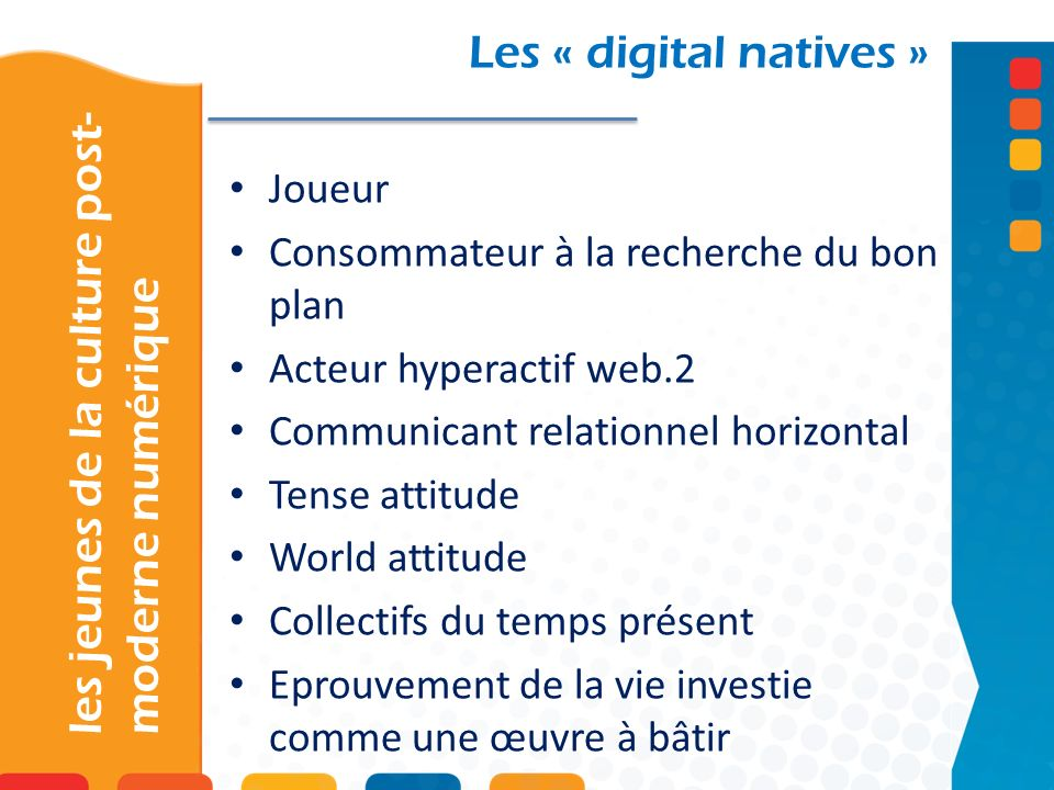 les jeunes de la culture post- moderne numérique Les « digital natives » Joueur Consommateur à la recherche du bon plan Acteur hyperactif web.2 Commun