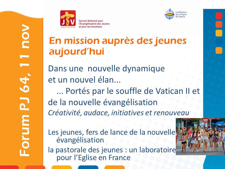 En mission auprès des jeunes aujourdhui Forum PJ 64, 11 nov Dans une nouvelle dynamique et un nouvel élan...... Portés par le souffle de Vatican II et