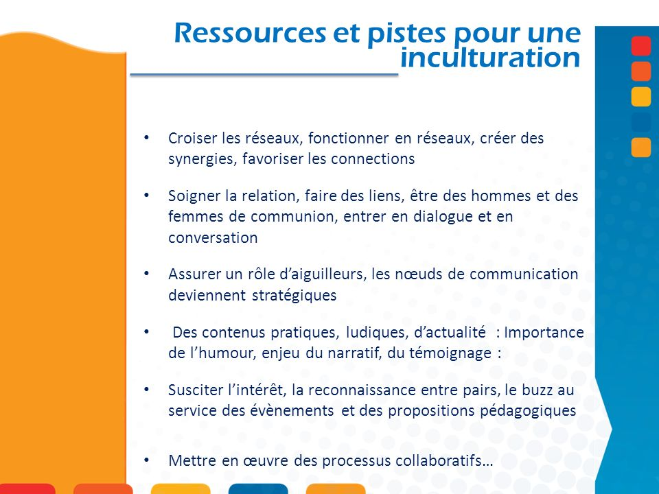 Ressources et pistes pour une inculturation Croiser les réseaux, fonctionner en réseaux, créer des synergies, favoriser les connections Soigner la rel