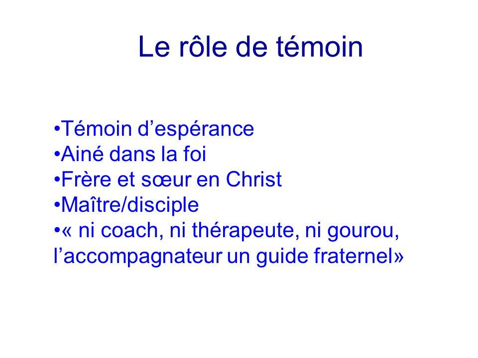 Le rôle de témoin Témoin despérance Ainé dans la foi Frère et sœur en Christ Maître/disciple « ni coach, ni thérapeute, ni gourou, laccompagnateur un