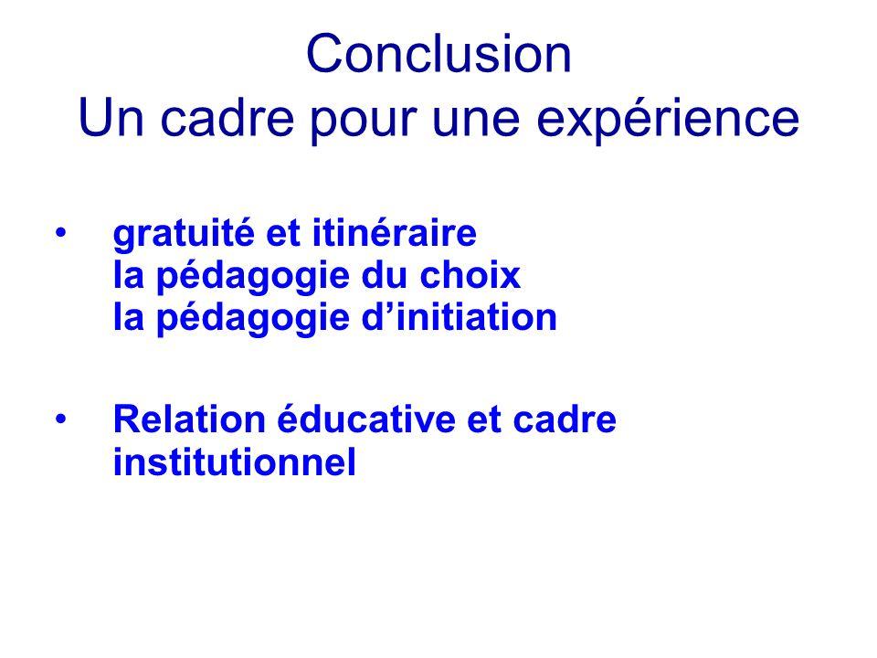 Conclusion Un cadre pour une expérience gratuité et itinéraire la pédagogie du choix la pédagogie dinitiation Relation éducative et cadre institutionn