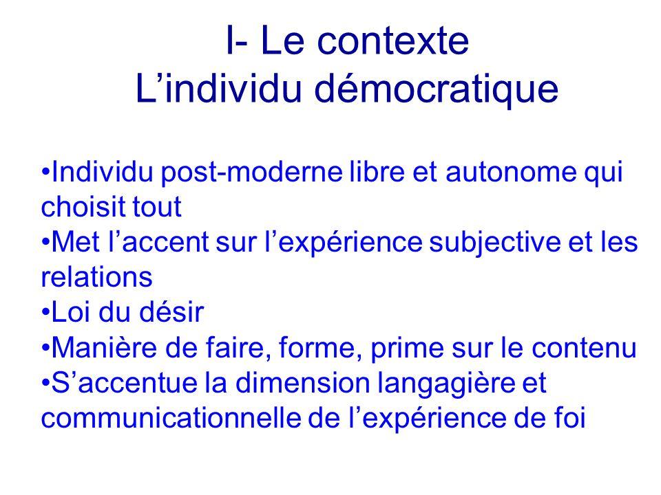 I- Le contexte Lindividu démocratique Individu post-moderne libre et autonome qui choisit tout Met laccent sur lexpérience subjective et les relations