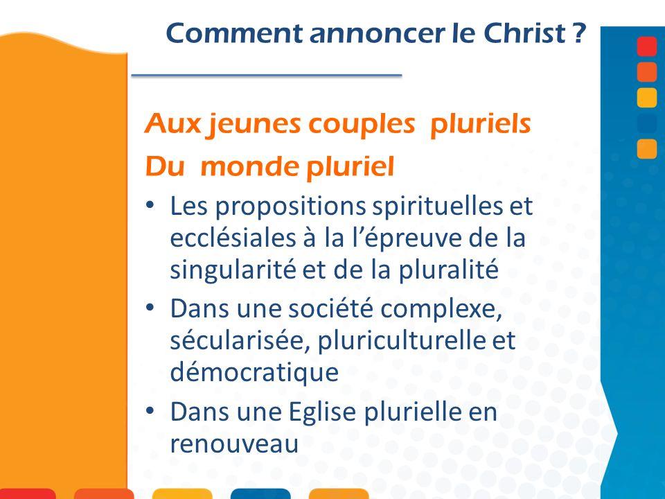 Aux jeunes couples pluriels Du monde pluriel Comment annoncer le Christ ? Les propositions spirituelles et ecclésiales à la lépreuve de la singularité
