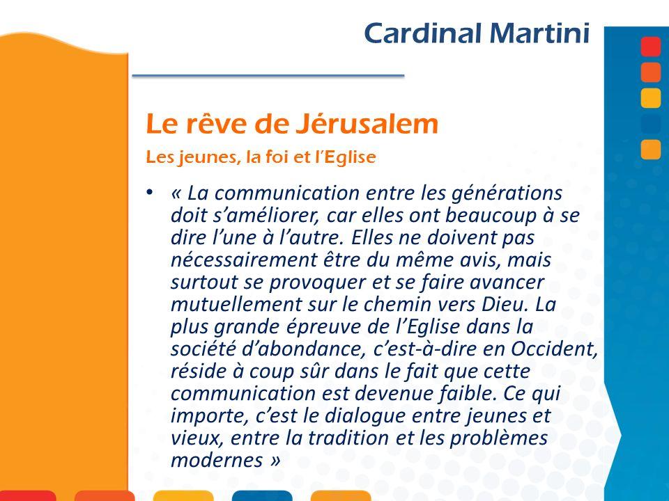 Le rêve de Jérusalem Les jeunes, la foi et lEglise Cardinal Martini « La communication entre les générations doit saméliorer, car elles ont beaucoup à