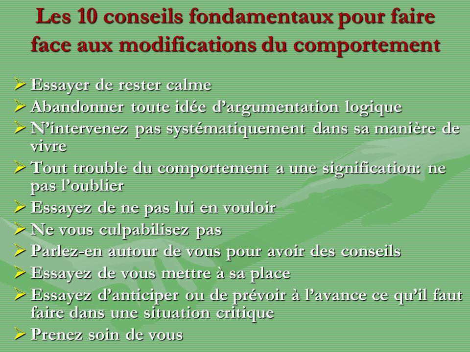 Les 10 conseils fondamentaux pour faire face aux modifications du comportement Essayer de rester calme Essayer de rester calme Abandonner toute idée d