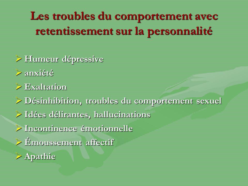 Les troubles du comportement avec retentissement sur la personnalité Humeur dépressive Humeur dépressive anxiété anxiété Exaltation Exaltation Désinhi