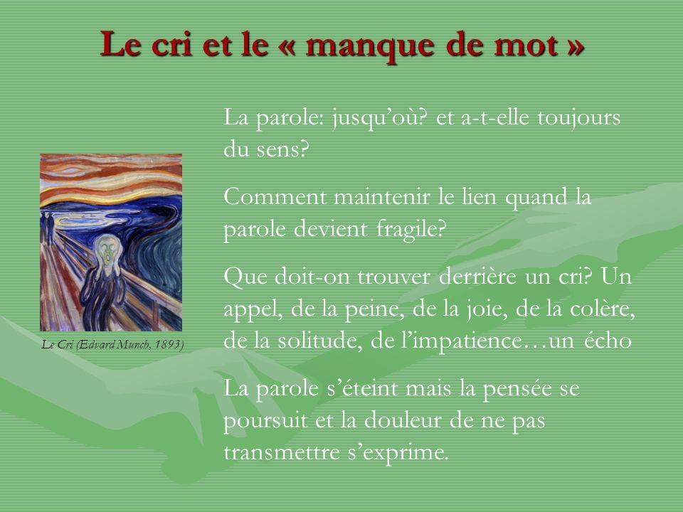 Le cri et le « manque de mot » Le Cri (Edvard Munch, 1893) La parole: jusquoù? et a-t-elle toujours du sens? Comment maintenir le lien quand la parole