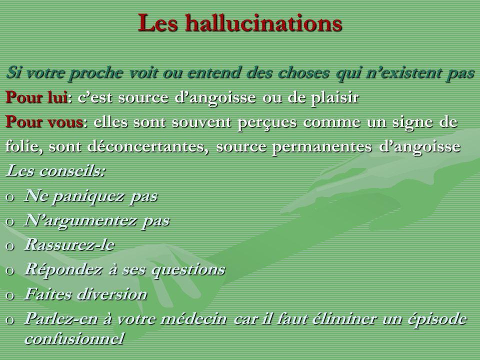Les hallucinations Si votre proche voit ou entend des choses qui nexistent pas Pour lui: cest source dangoisse ou de plaisir Pour vous: elles sont sou
