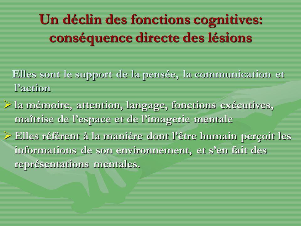Un déclin des fonctions cognitives: conséquence directe des lésions Elles sont le support de la pensée, la communication et laction Elles sont le supp