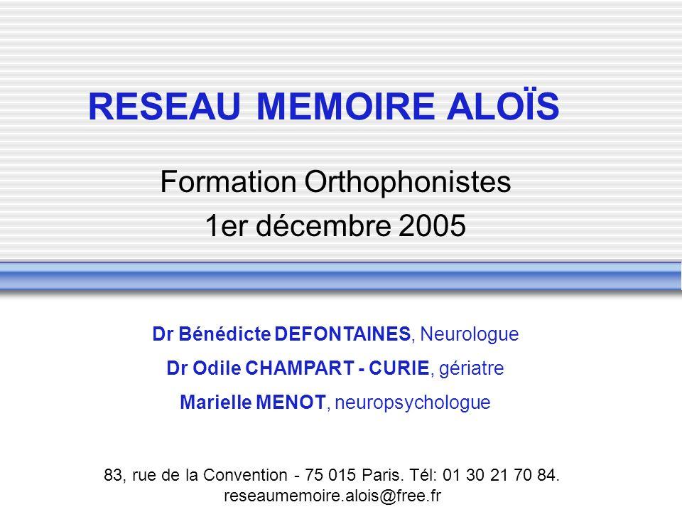 RESEAU MEMOIRE ALOÏS Formation Orthophonistes 1er décembre 2005 Dr Bénédicte DEFONTAINES, Neurologue Dr Odile CHAMPART - CURIE, gériatre Marielle MENO