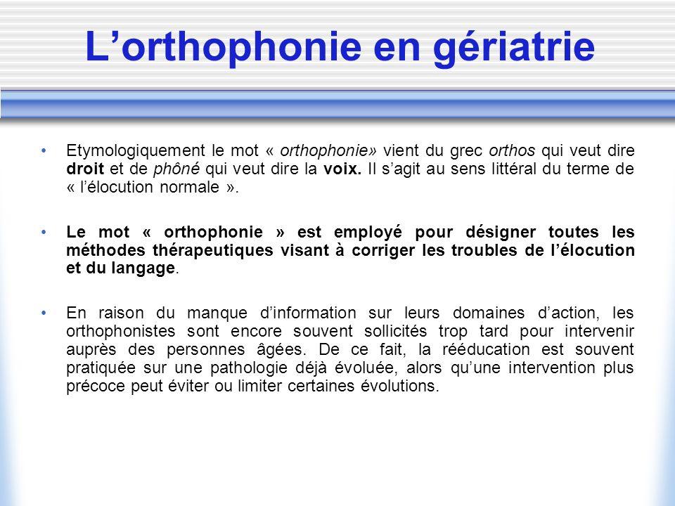 Lorthophonie en gériatrie Etymologiquement le mot « orthophonie» vient du grec orthos qui veut dire droit et de phôné qui veut dire la voix. Il sagit