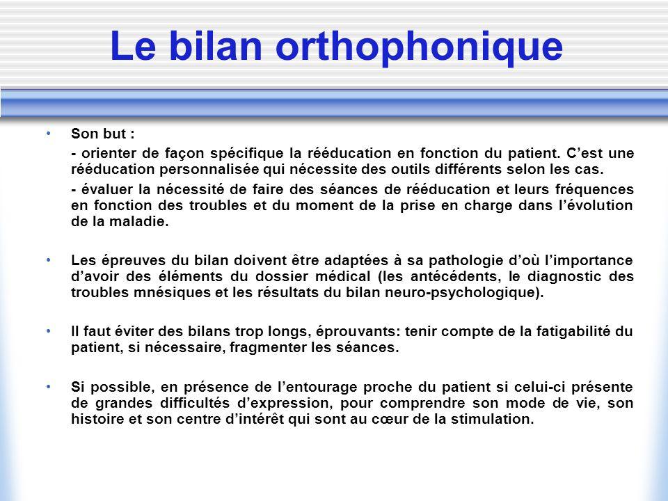 Le bilan orthophonique Son but : - orienter de façon spécifique la rééducation en fonction du patient. Cest une rééducation personnalisée qui nécessit