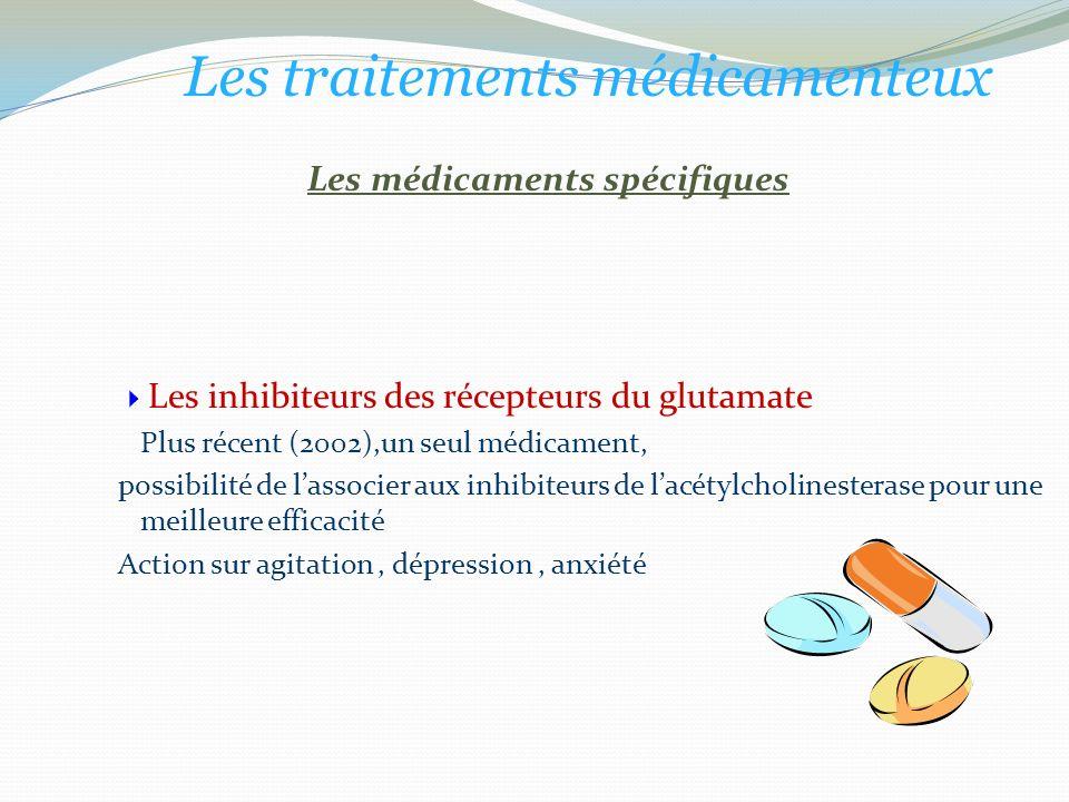 Les médicaments spécifiques Les inhibiteurs des récepteurs du glutamate Plus récent (2002),un seul médicament, possibilité de lassocier aux inhibiteurs de lacétylcholinesterase pour une meilleure efficacité Action sur agitation, dépression, anxiété Les traitements médicamenteux