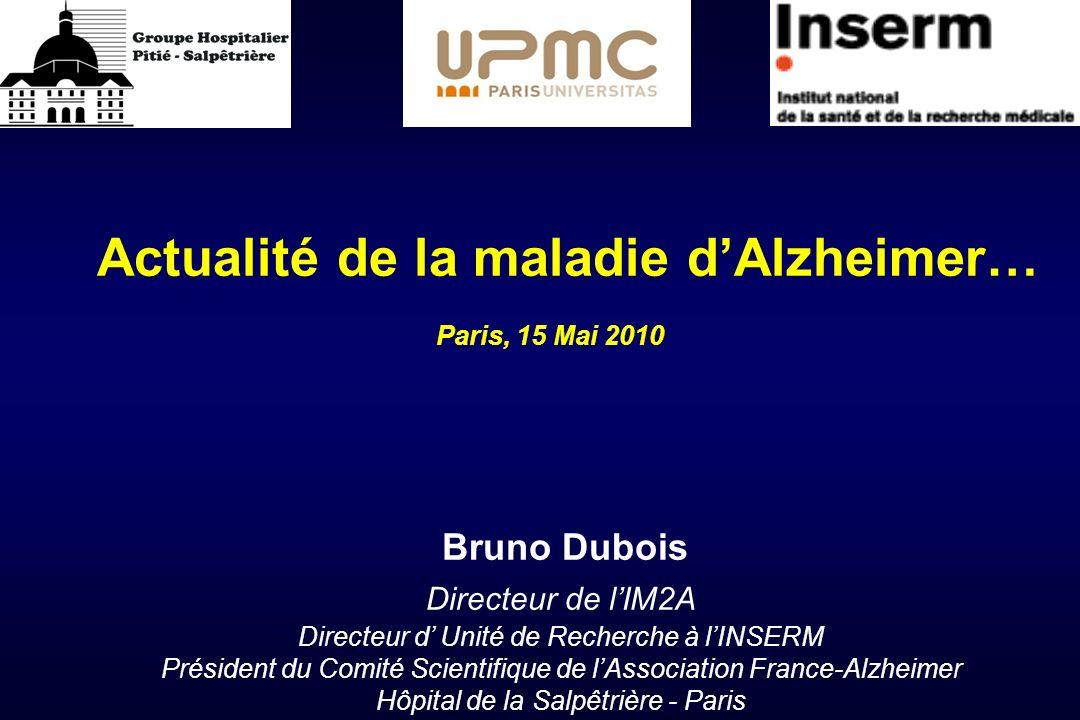 Actualité de la maladie dAlzheimer… Bruno Dubois Directeur de lIM2A Directeur d Unité de Recherche à lINSERM Président du Comité Scientifique de lAsso