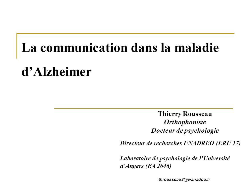 La communication dans la maladie dAlzheimer Thierry Rousseau Orthophoniste Docteur de psychologie Directeur de recherches UNADREO (ERU 17) Laboratoire