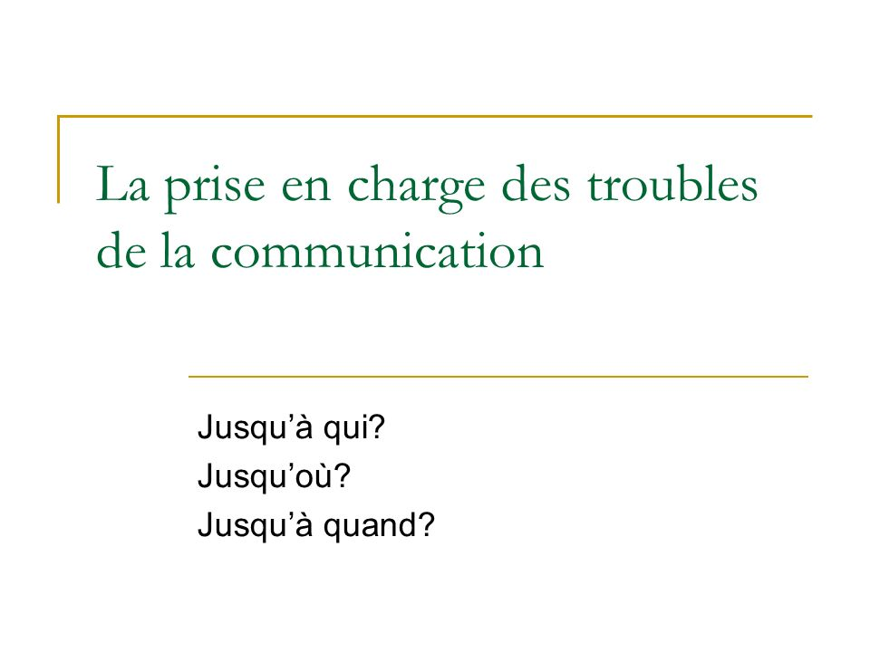 La prise en charge des troubles de la communication Jusquà qui? Jusquoù? Jusquà quand?