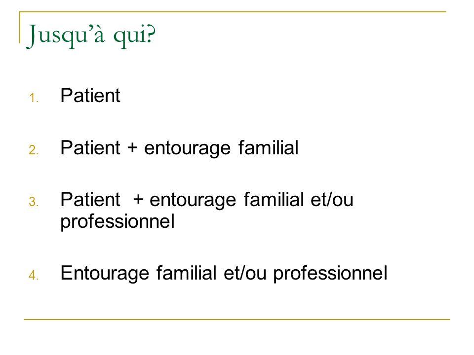 Jusquà qui? 1. Patient 2. Patient + entourage familial 3. Patient + entourage familial et/ou professionnel 4. Entourage familial et/ou professionnel
