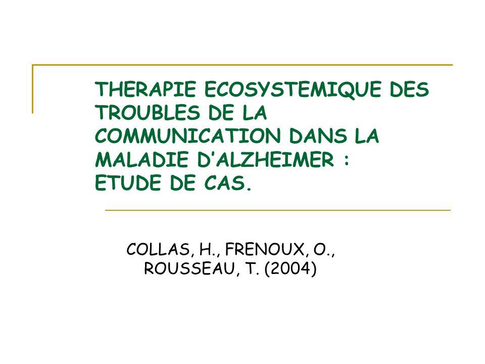 THERAPIE ECOSYSTEMIQUE DES TROUBLES DE LA COMMUNICATION DANS LA MALADIE DALZHEIMER : ETUDE DE CAS. COLLAS, H., FRENOUX, O., ROUSSEAU, T. (2004)