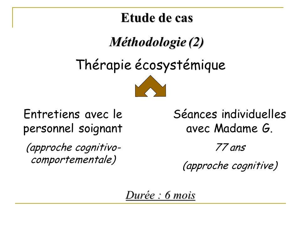 Thérapie écosystémique Entretiens avec le personnel soignant (approche cognitivo- comportementale) Séances individuelles avec Madame G. 77 ans (approc