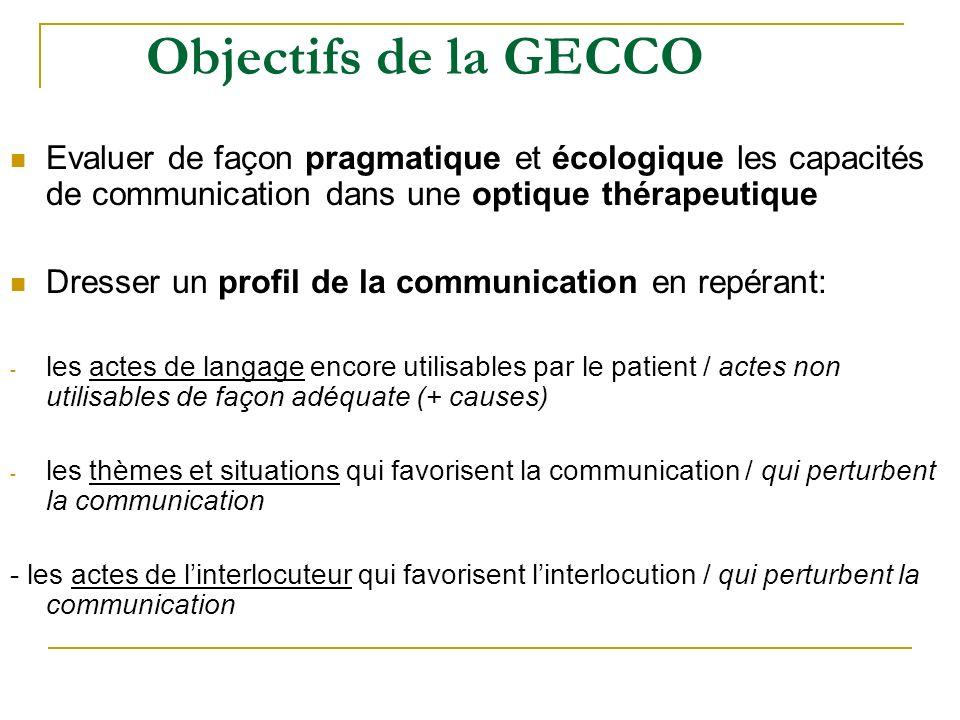 Objectifs de la GECCO Evaluer de façon pragmatique et écologique les capacités de communication dans une optique thérapeutique Dresser un profil de la