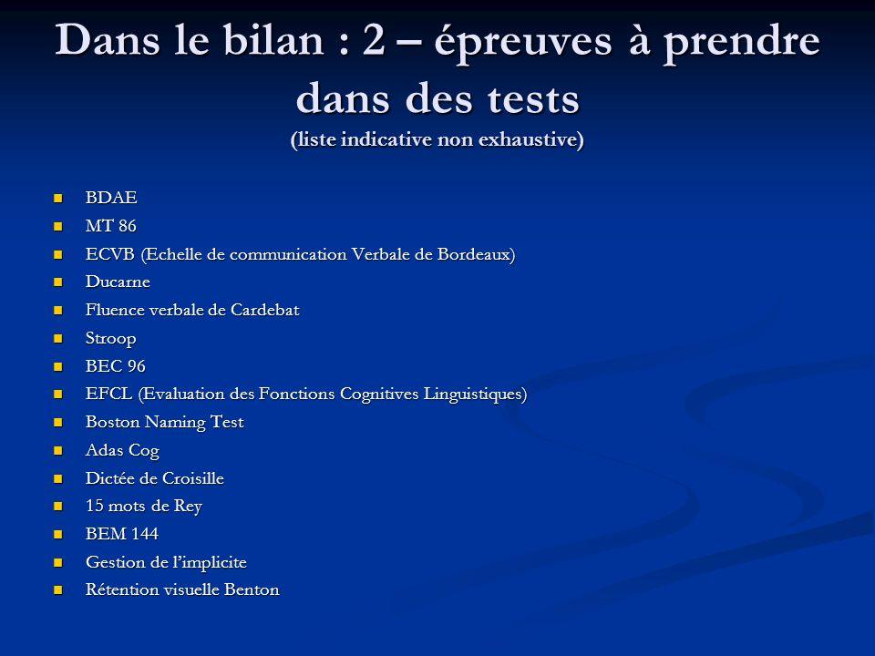 Dans le bilan : 2 – épreuves à prendre dans des tests (liste indicative non exhaustive) BDAE BDAE MT 86 MT 86 ECVB (Echelle de communication Verbale d