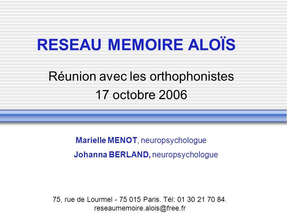 RESEAU MEMOIRE ALOÏS Réunion avec les orthophonistes 17 octobre 2006 Marielle MENOT, neuropsychologue Johanna BERLAND, neuropsychologue 75, rue de Lou
