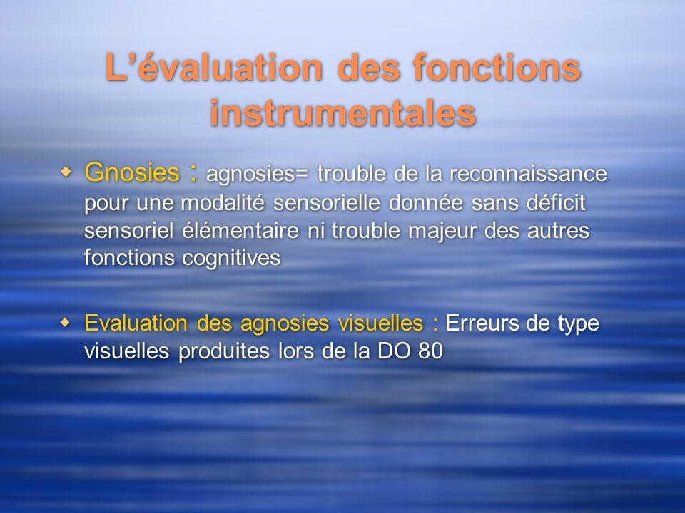 Lévaluation des fonctions instrumentales Gnosies : agnosies= trouble de la reconnaissance pour une modalité sensorielle donnée sans déficit sensoriel